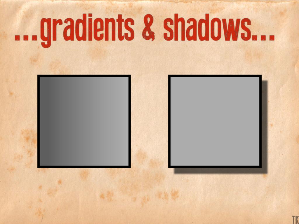 ...gradients & shadows... K TK