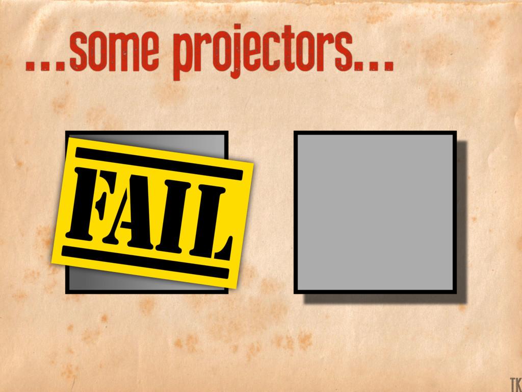 ...some projectors... K TK