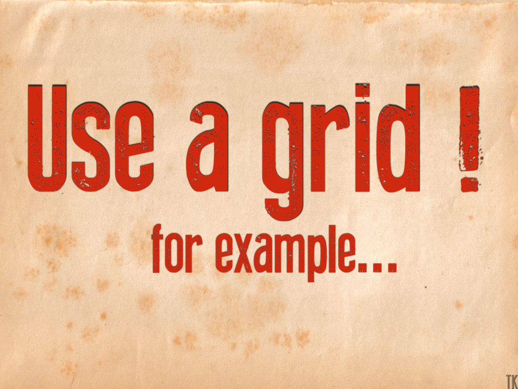 Use a grid ! for example... K TK