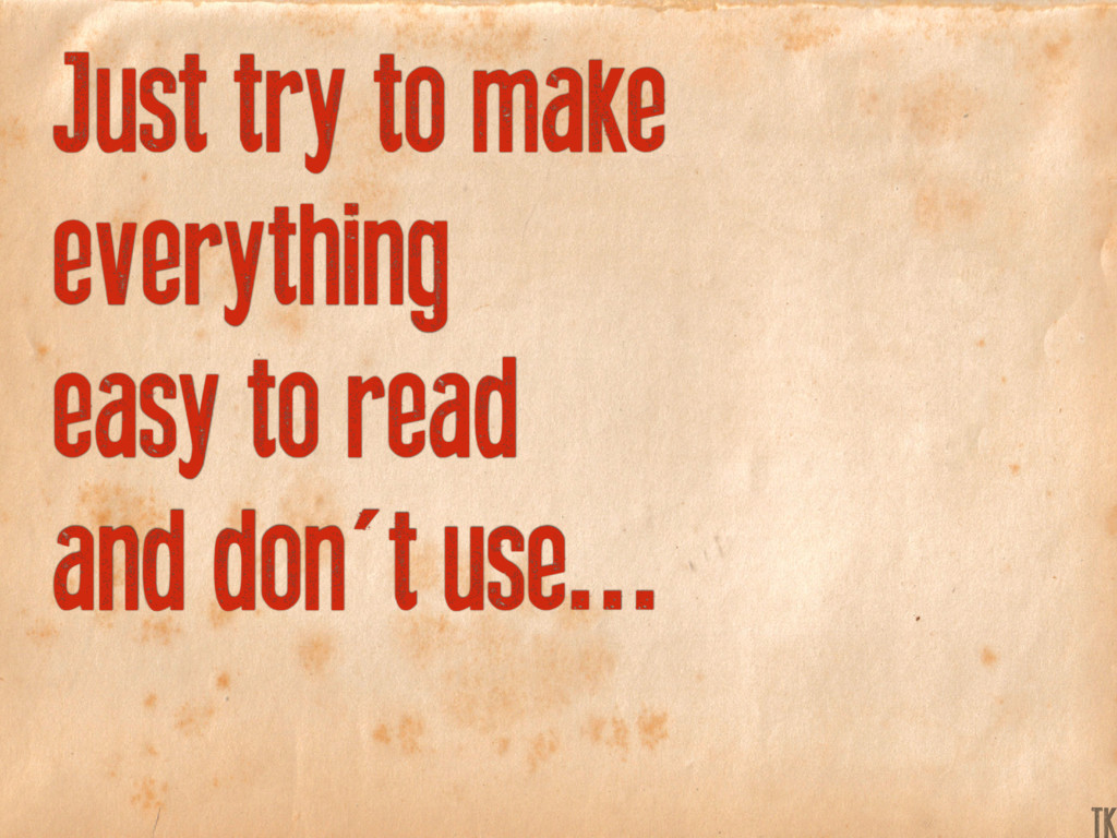 Just try to make everything easy to read and do...