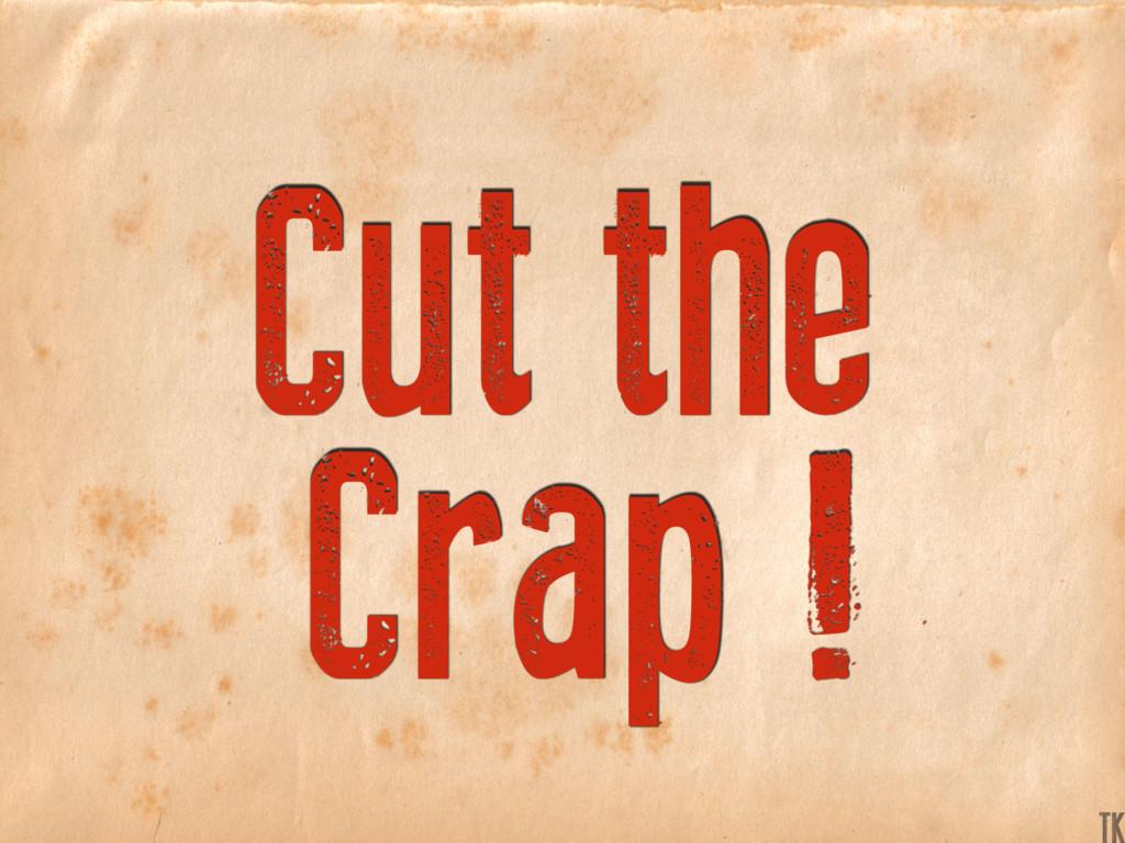 Cut the Crap ! K TK