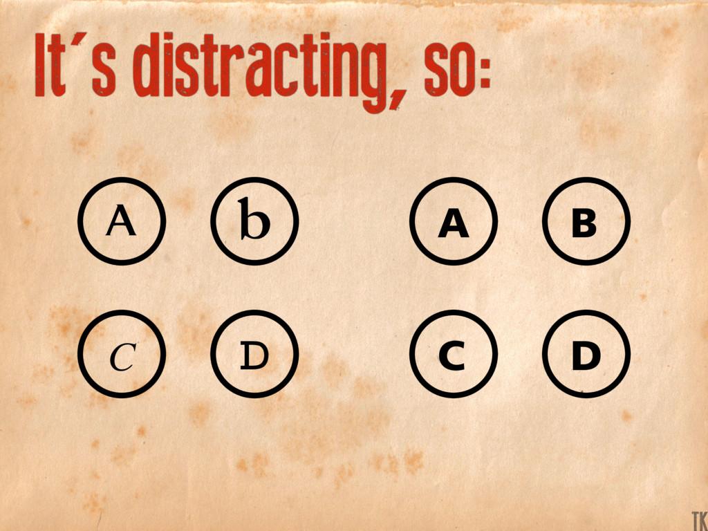 It's distracting, so: C D A b B A C D K TK