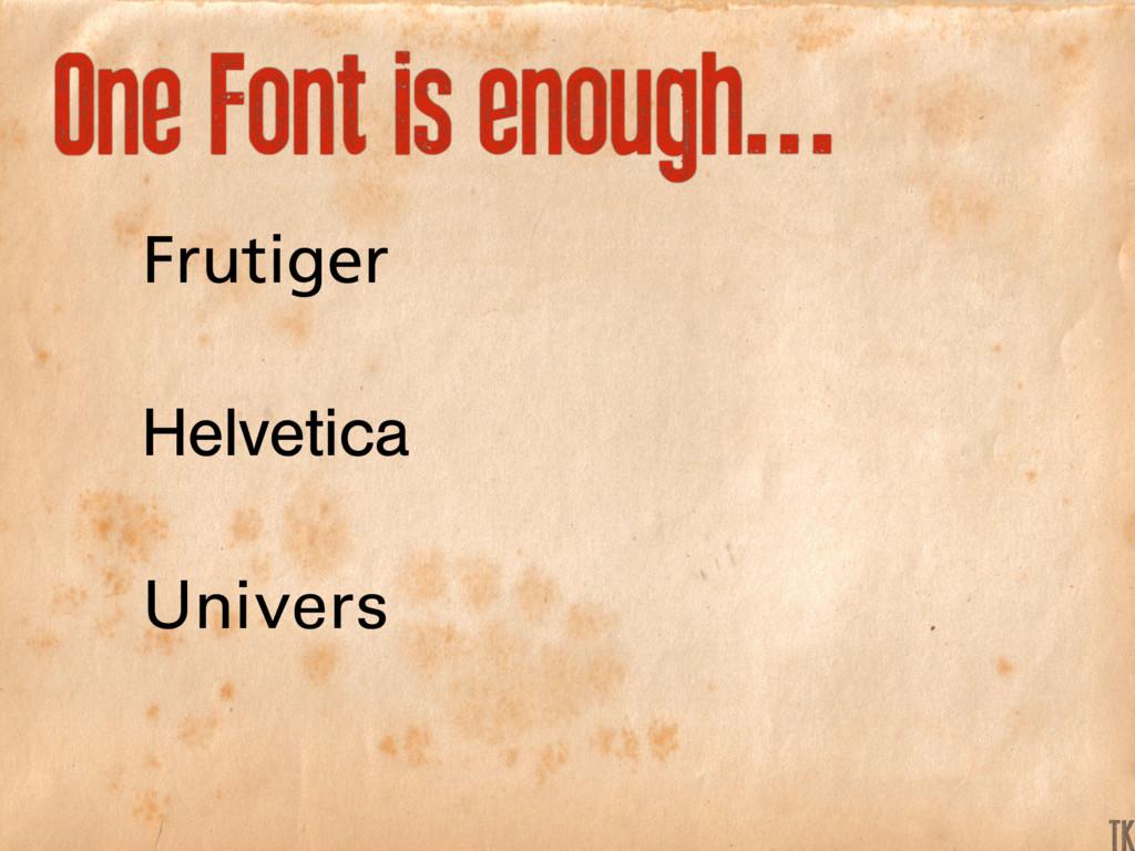 One Font is enough... Frutiger Helvetica Univer...
