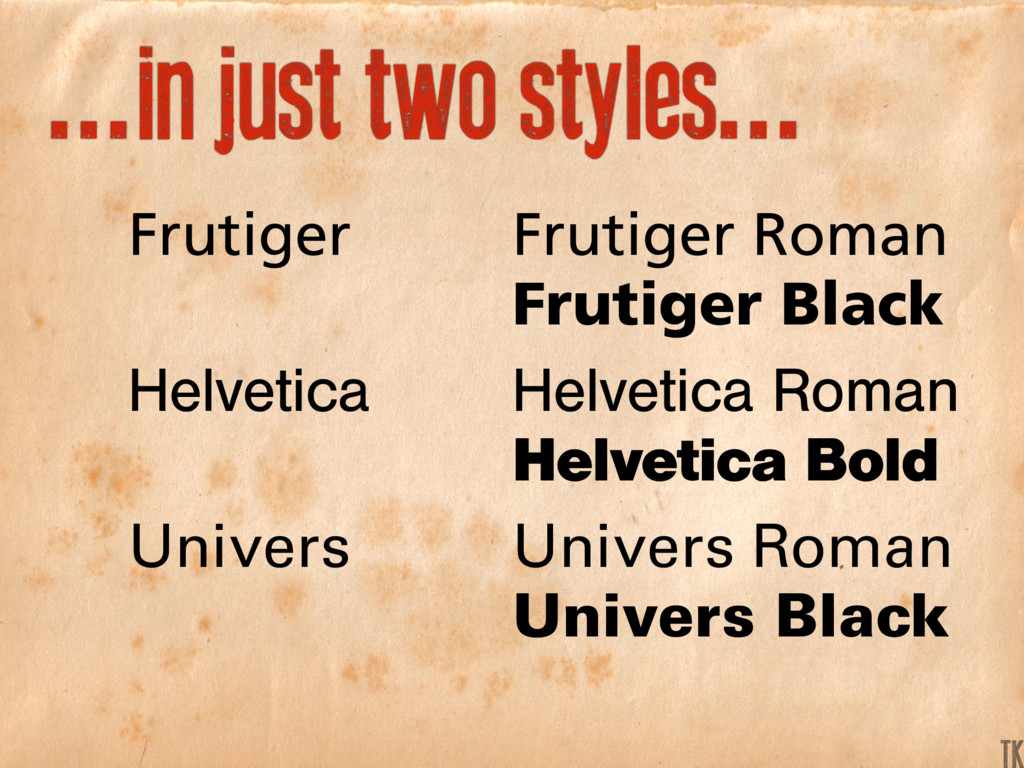 ...in just two styles... Frutiger Helvetica Uni...