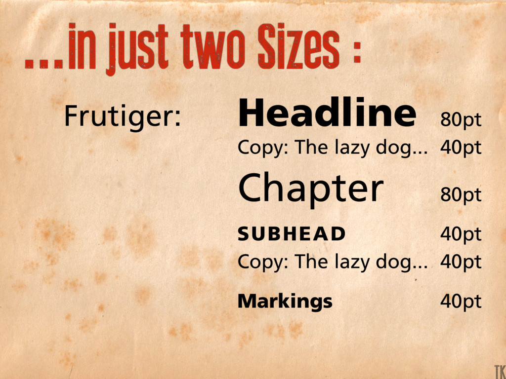...in just two Sizes : Frutiger: Headline 80pt ...