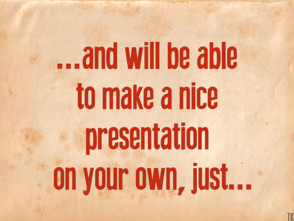 ...and will be able to make a nice presentation...