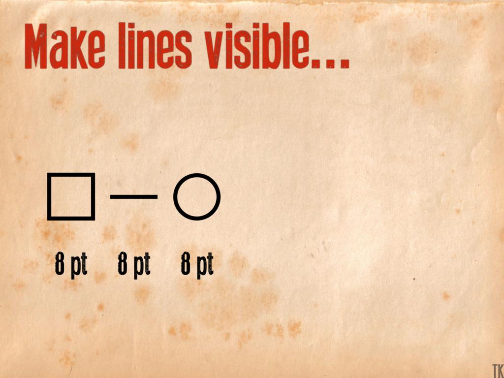 Make lines visible... 8 pt 8 pt 8 pt K TK