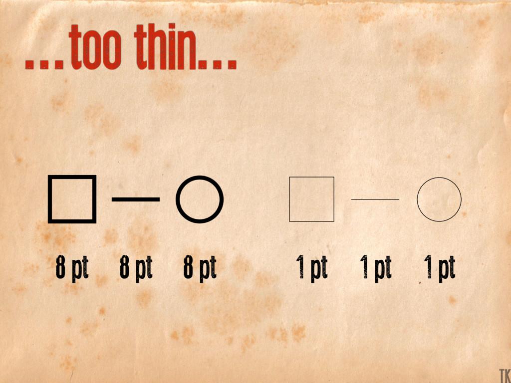 ...too thin... 8 pt 1 pt 8 pt 1 pt 8 pt 1 pt K ...