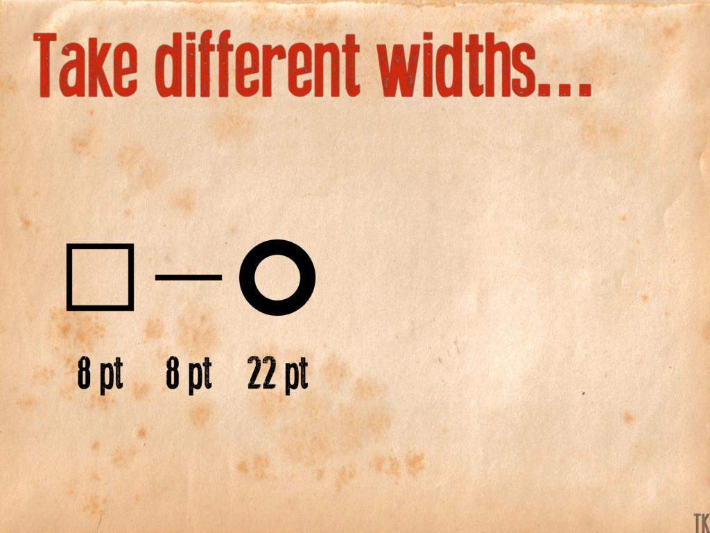 Take different widths... 8 pt 8 pt 22 pt K TK