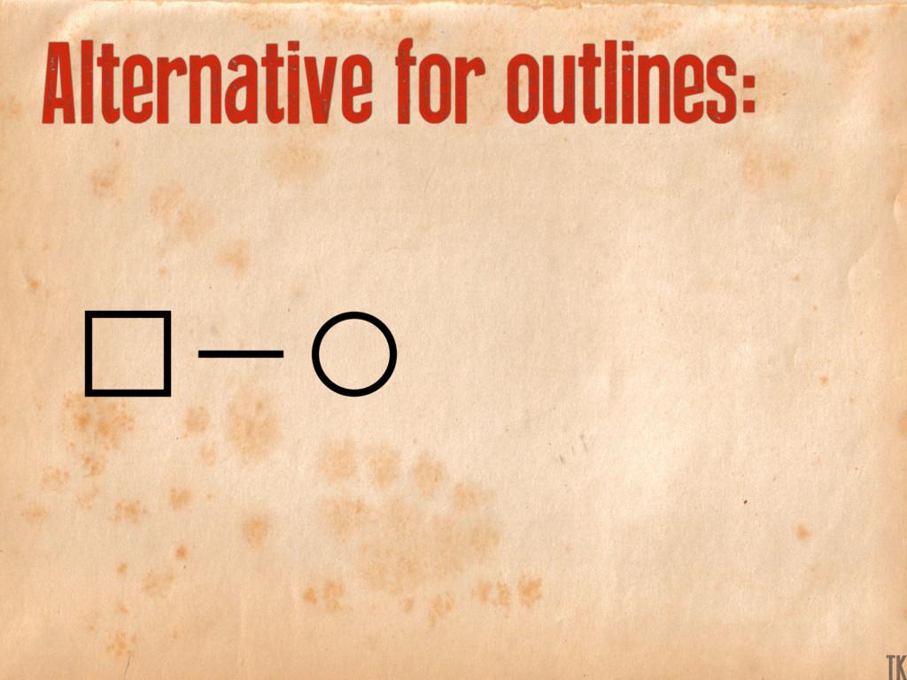 Alternative for outlines: K TK