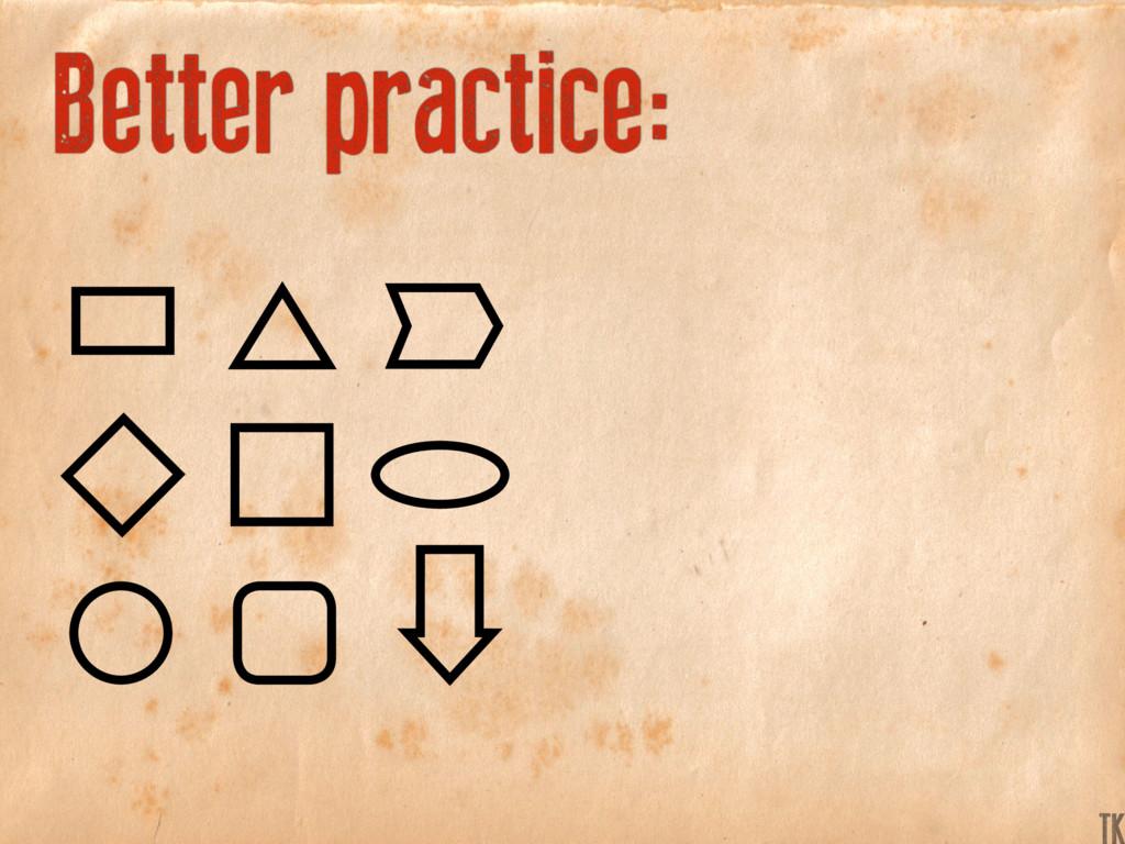 Better practice: TK