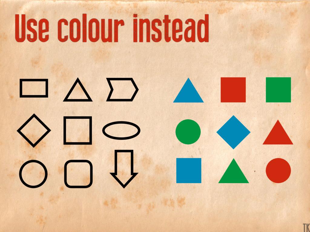 Use colour instead K TK