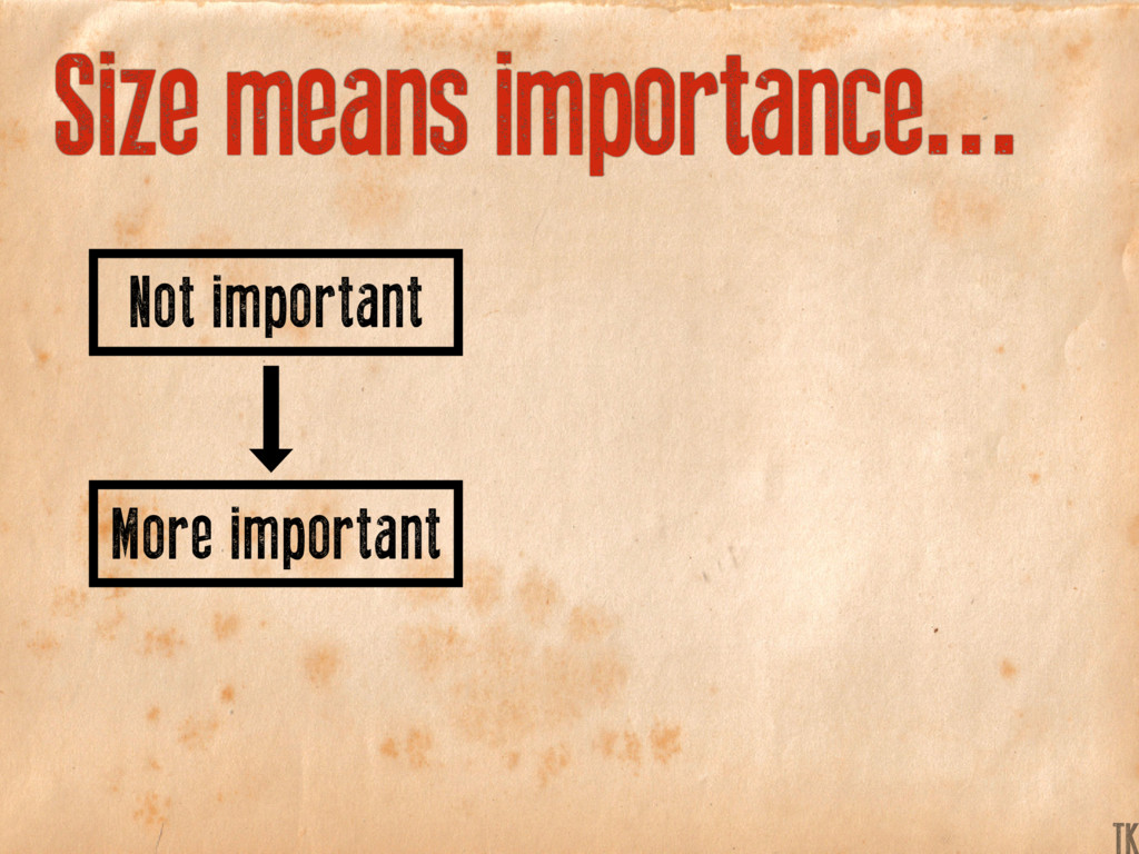 Size means importance... More important Not imp...