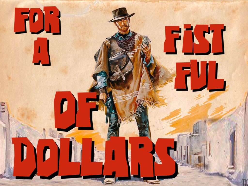For a For a fist ful fist ful of Dollars of Dol...