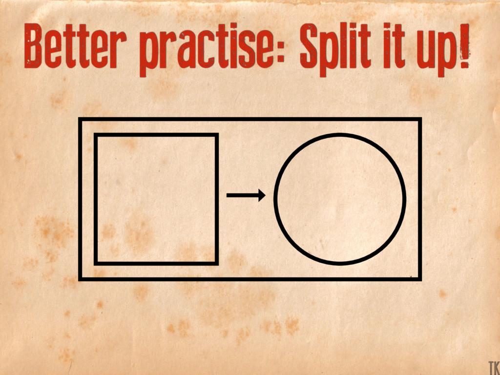 Better practise: Split it up! K TK