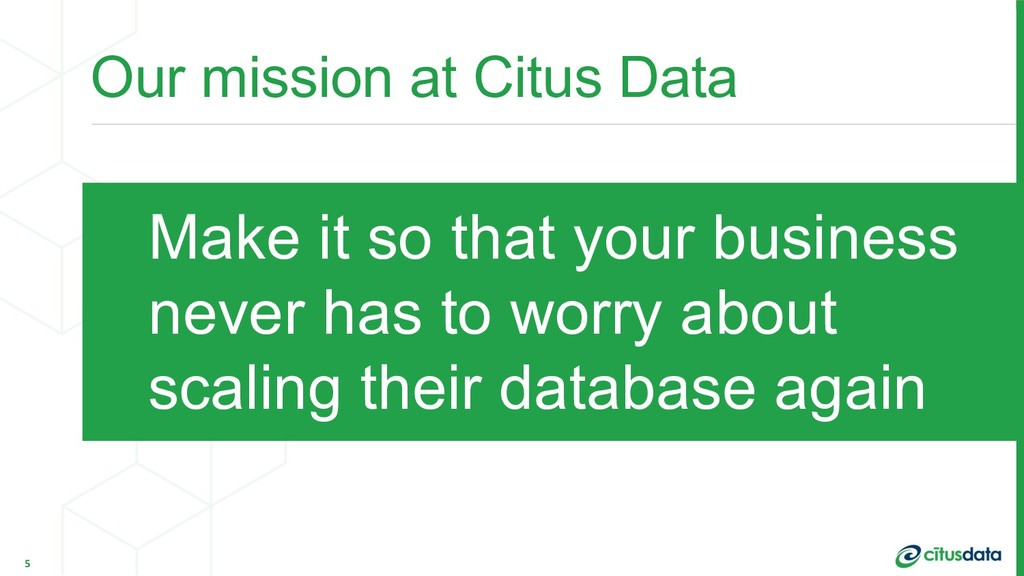 Our mission at Citus Data 5 Make it so that you...