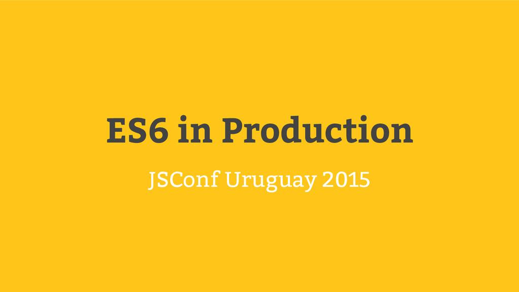 ES6 in Production JSConf Uruguay 2015