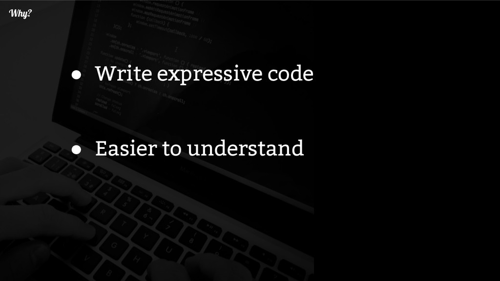 Why? ● Write expressive code ● Easier to unders...
