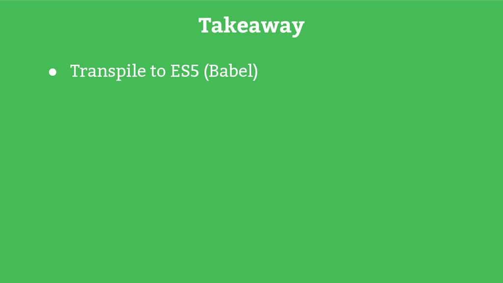 ● Transpile to ES5 (Babel) Takeaway