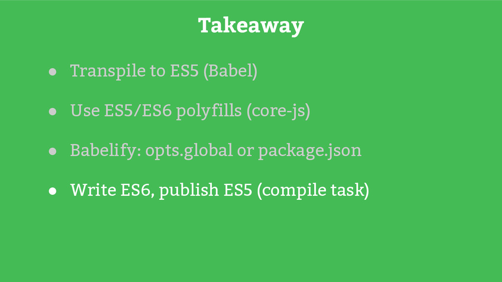 Takeaway ● Transpile to ES5 (Babel) ● Use ES5/E...