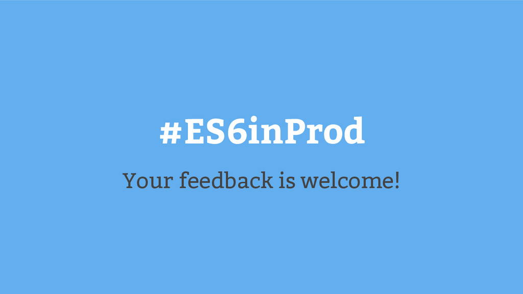 #ES6inProd Your feedback is welcome!