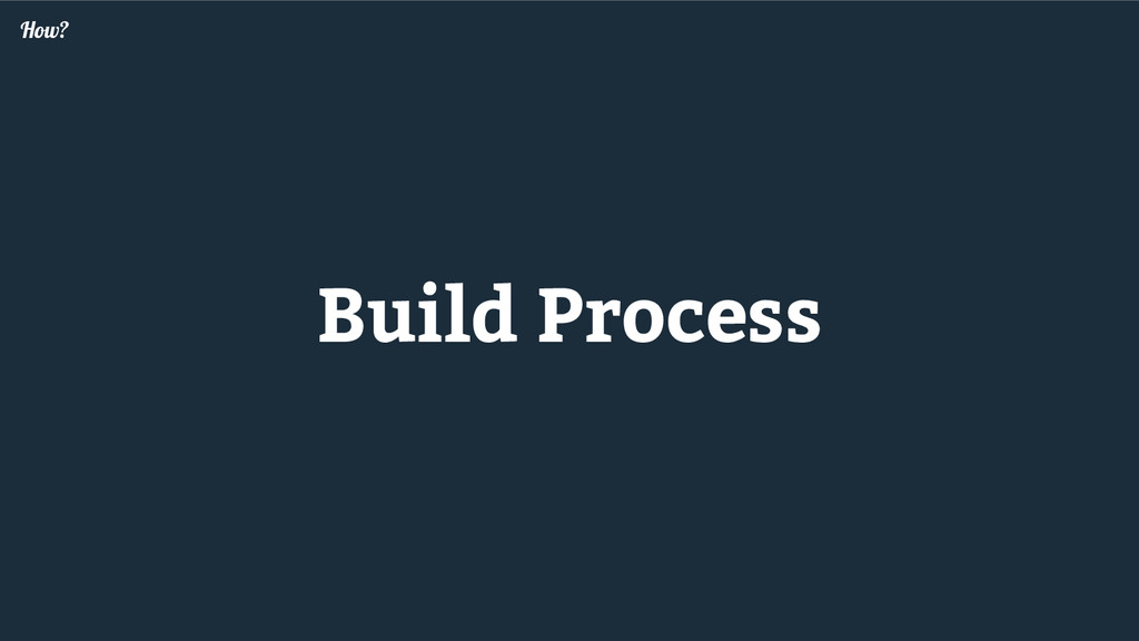 Build Process How?