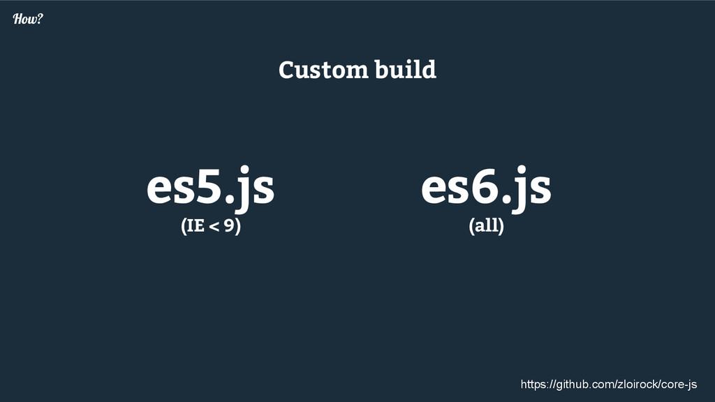 How? es5.js (IE < 9) es6.js (all) Custom build ...