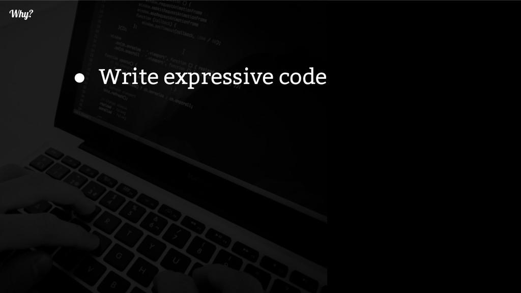 Why? ● Write expressive code