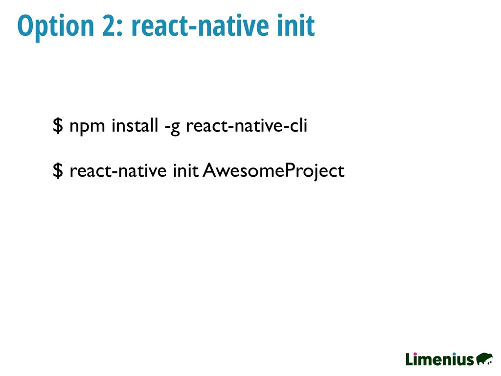 Option 2: react-native init $ npm install -g re...