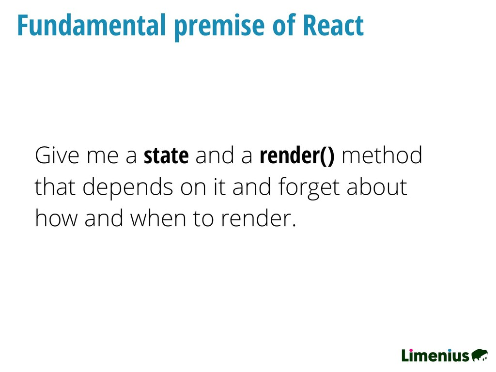 Fundamental premise of React Give me a state an...
