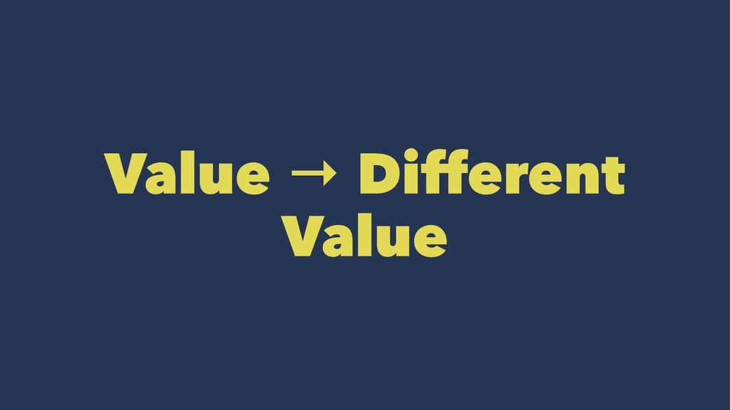Value → Different Value