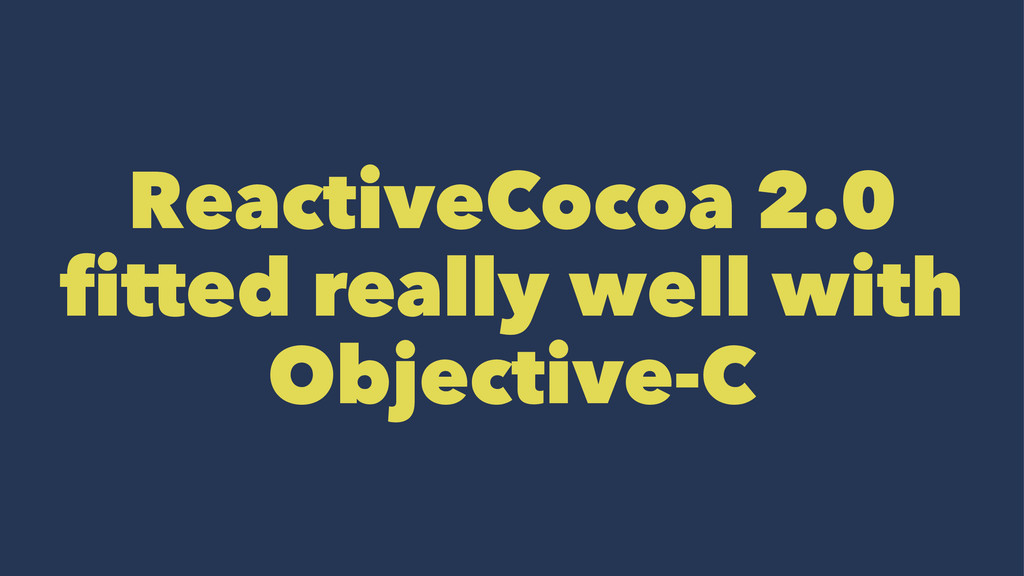 ReactiveCocoa 2.0 fitted really well with Objec...