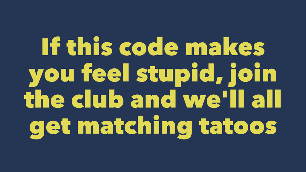 If this code makes you feel stupid, join the cl...