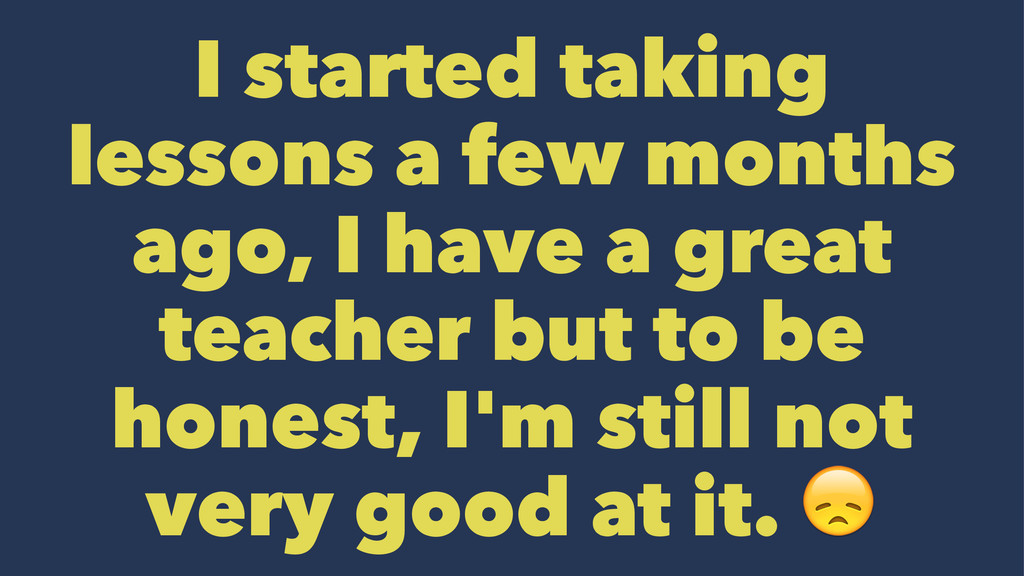 I started taking lessons a few months ago, I ha...