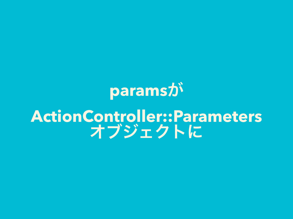params͕ ActionController::Parameters ΦϒδΣΫτʹ