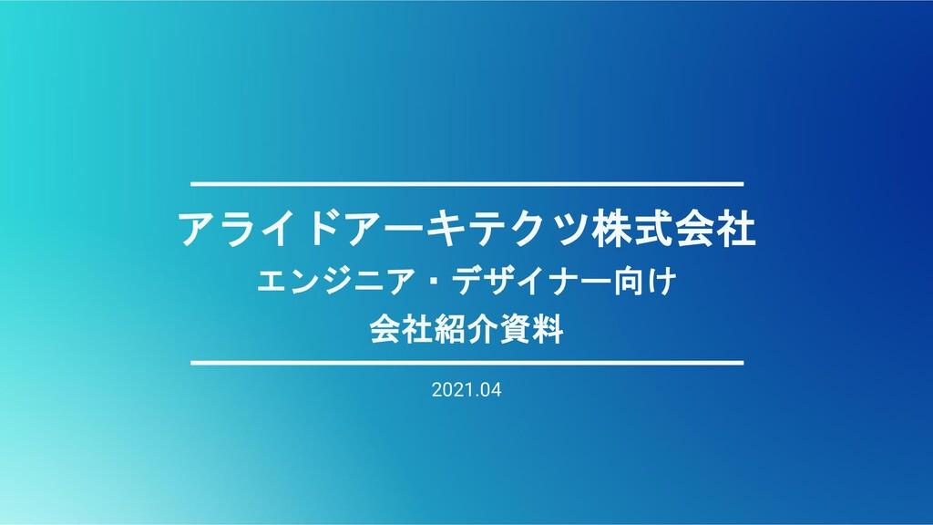 アライドアーキテクツ株式会社 エンジニア・デザイナー向け 会社紹介資料 2021.04