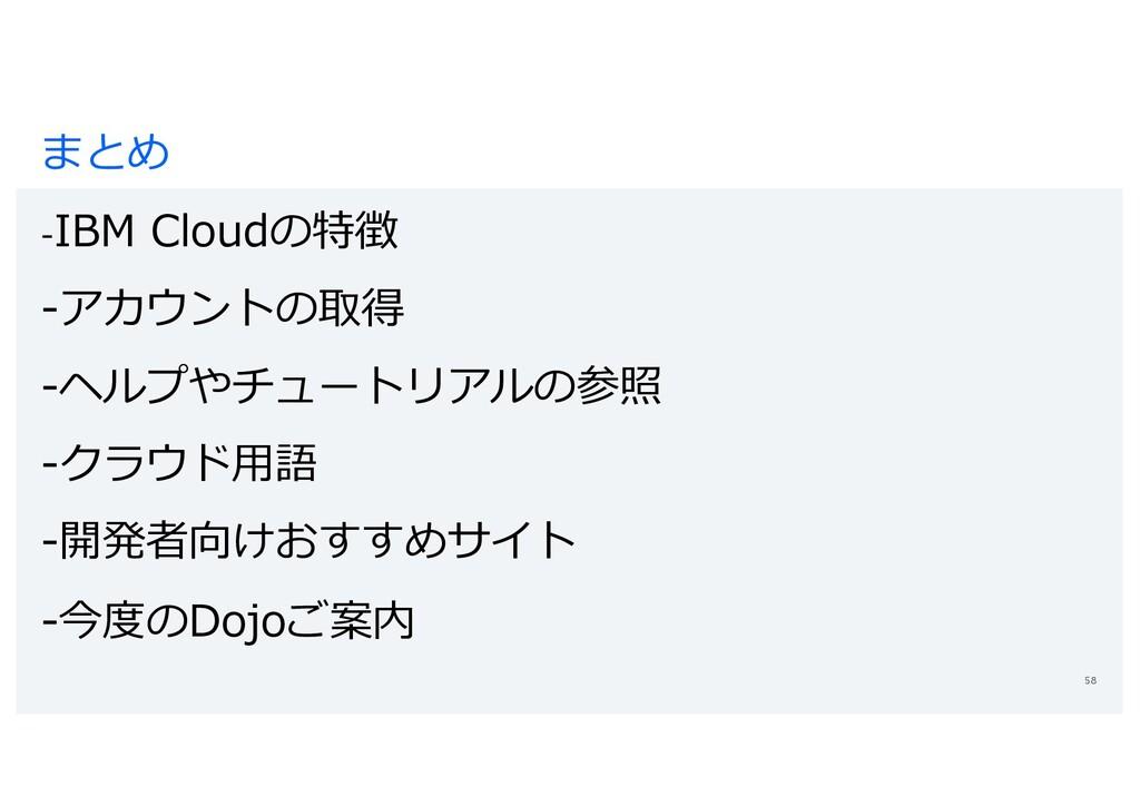まとめ -IBM Cloudの特徴 -アカウントの取得 -ヘルプやチュートリアルの参照 -クラ...