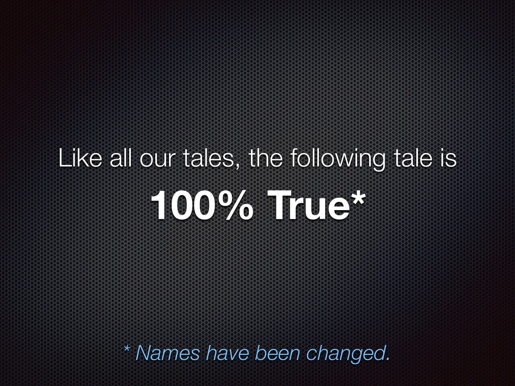 100% True* * Names have been changed. Like all ...