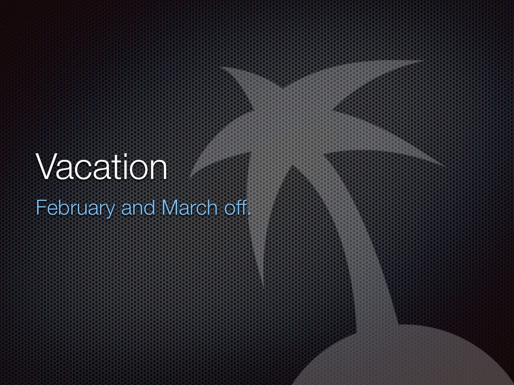 Vacation February and March off.