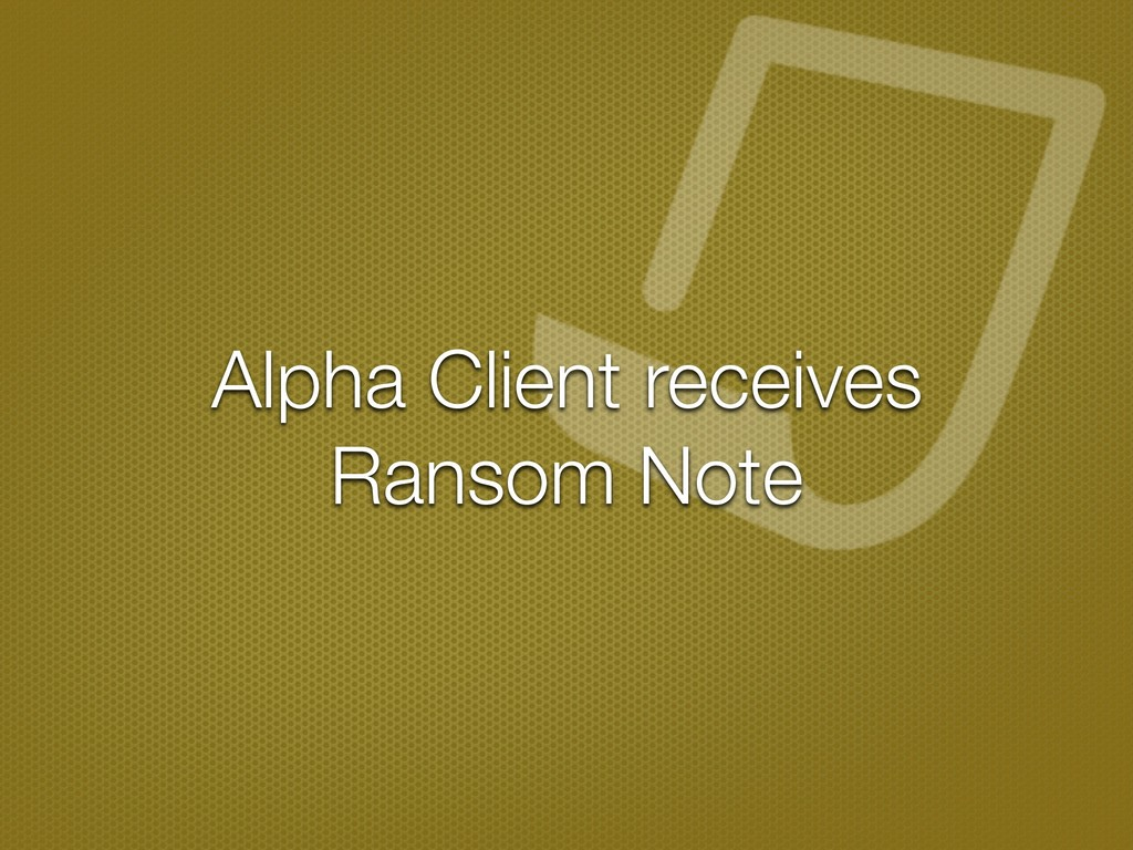 Alpha Client receives Ransom Note