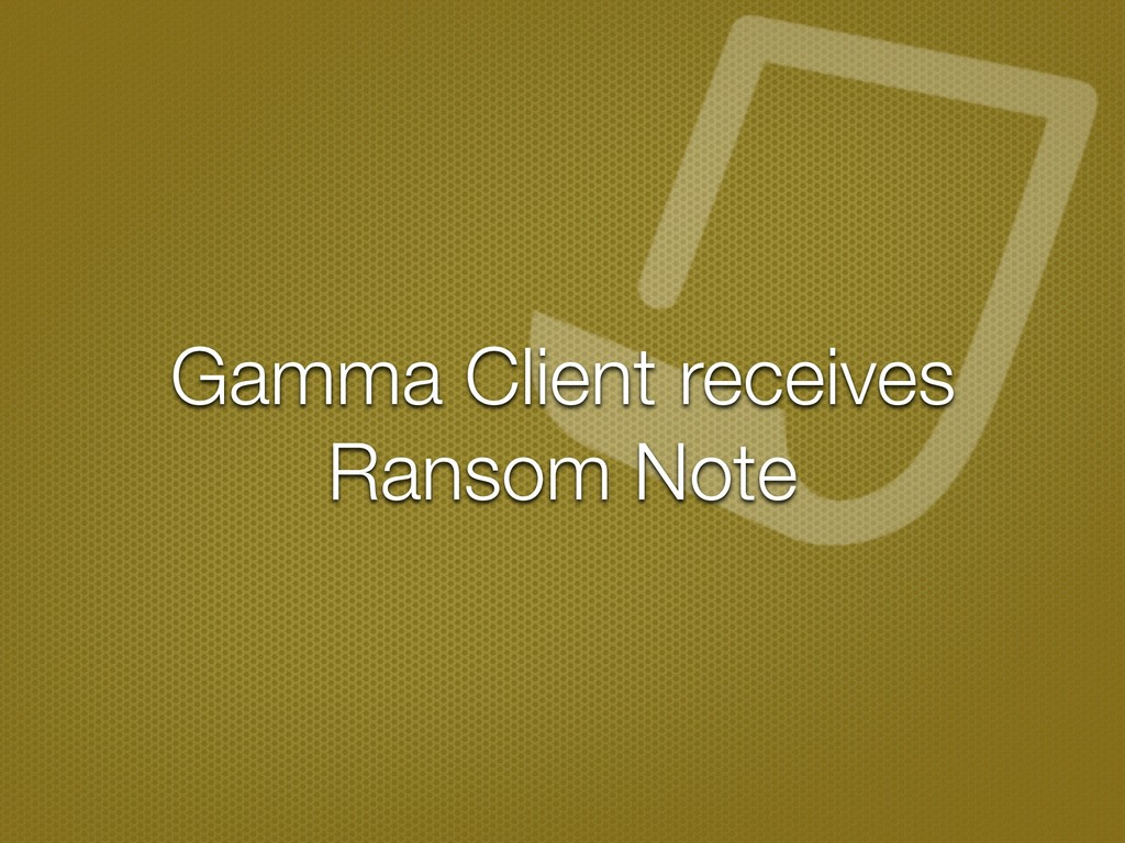 Gamma Client receives Ransom Note