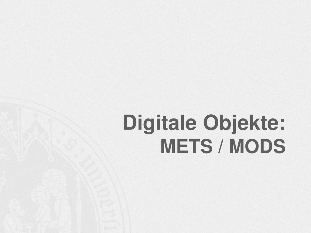 Digitale Objekte: METS / MODS