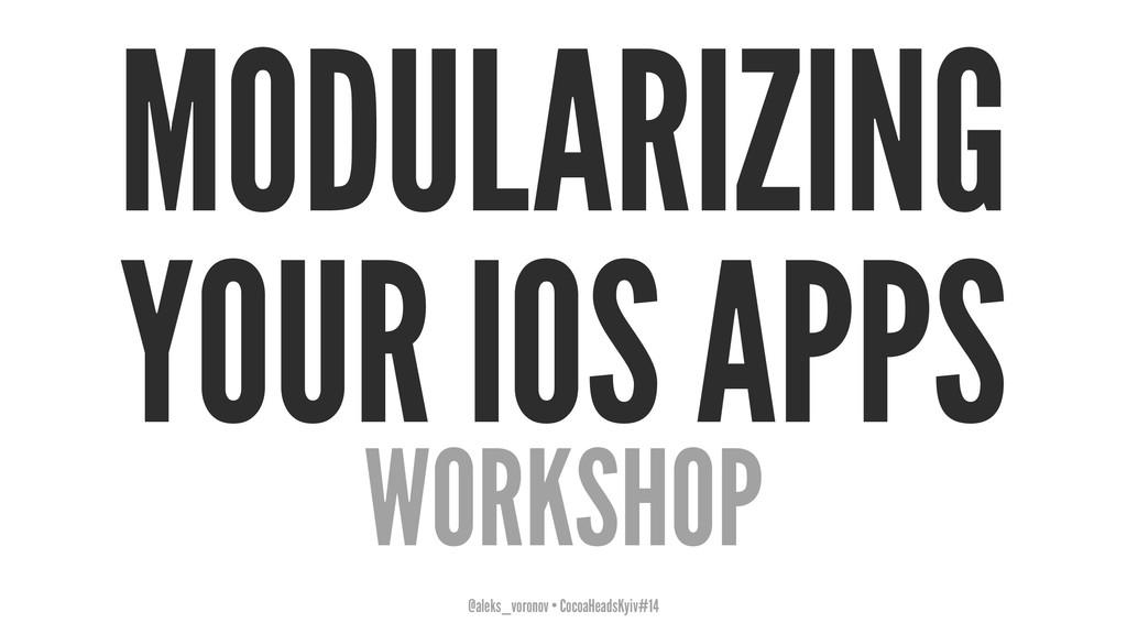 MODULARIZING YOUR IOS APPS WORKSHOP @aleks_voro...