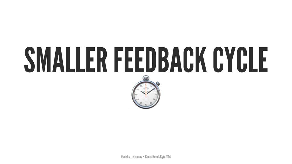 SMALLER FEEDBACK CYCLE ⏱ @aleks_voronov • Cocoa...