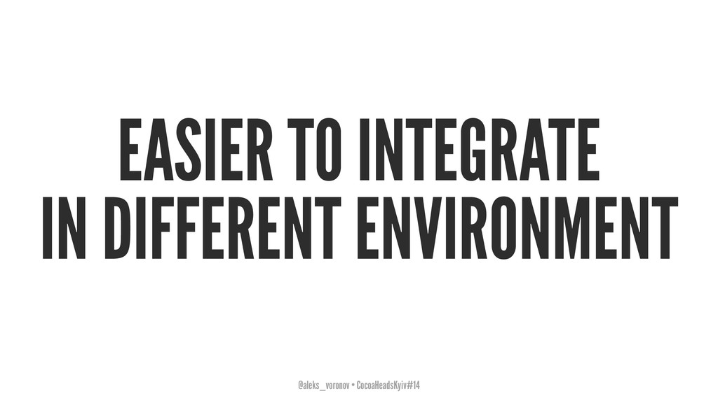 EASIER TO INTEGRATE IN DIFFERENT ENVIRONMENT @a...