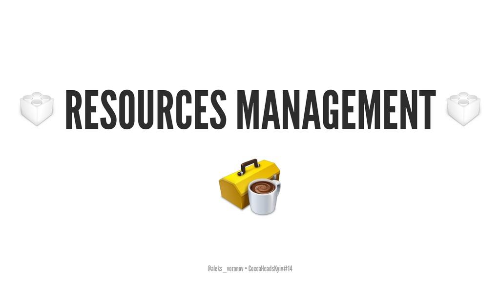 RESOURCES MANAGEMENT @aleks_voronov • CocoaHead...