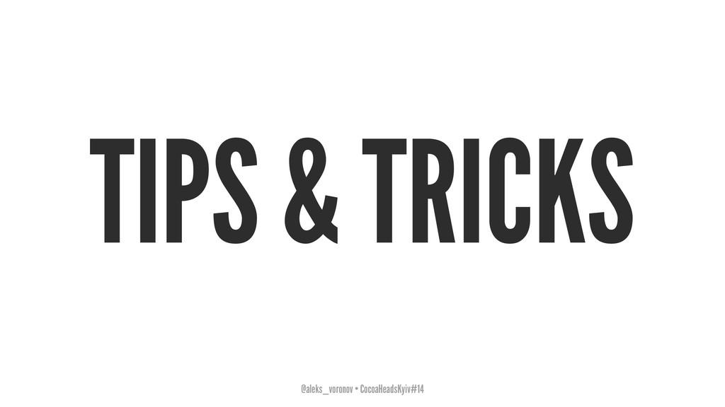 TIPS & TRICKS @aleks_voronov • CocoaHeadsKyiv#14