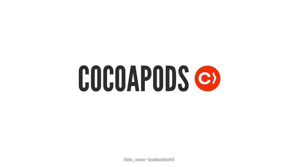 COCOAPODS @aleks_voronov • CocoaHeadsKyiv#14