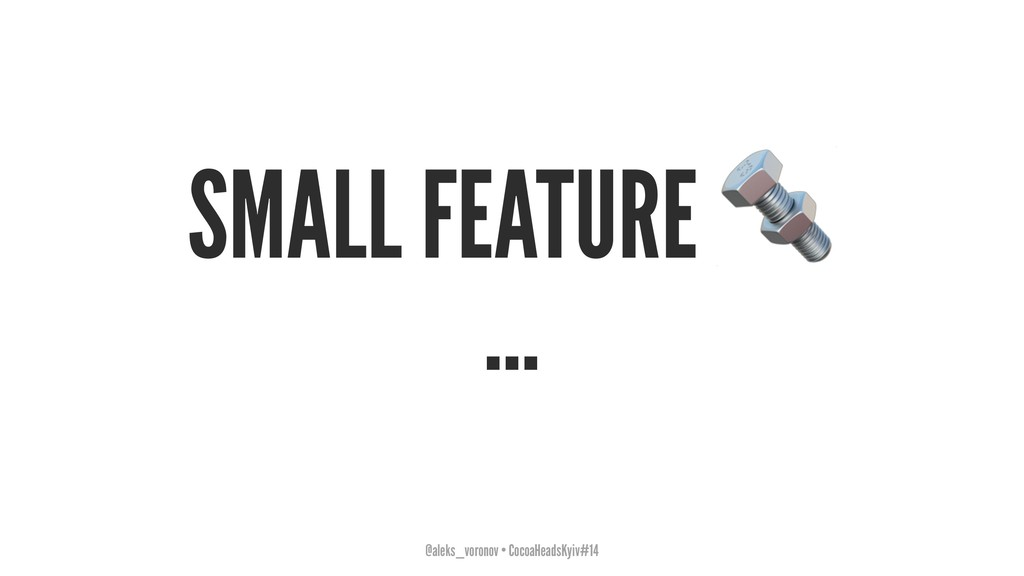 SMALL FEATURE ... @aleks_voronov • CocoaHeadsKy...