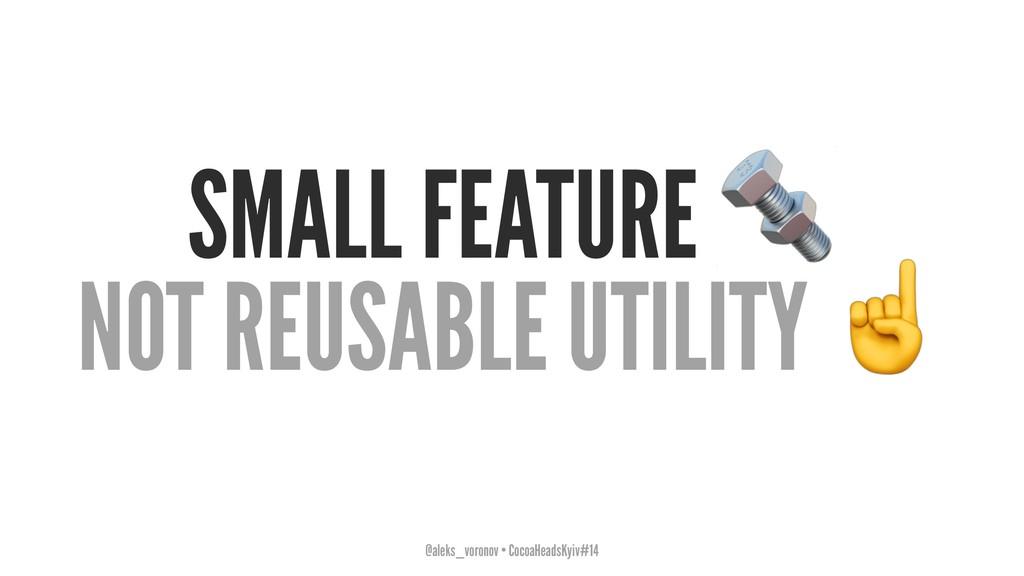 SMALL FEATURE NOT REUSABLE UTILITY @aleks_voron...